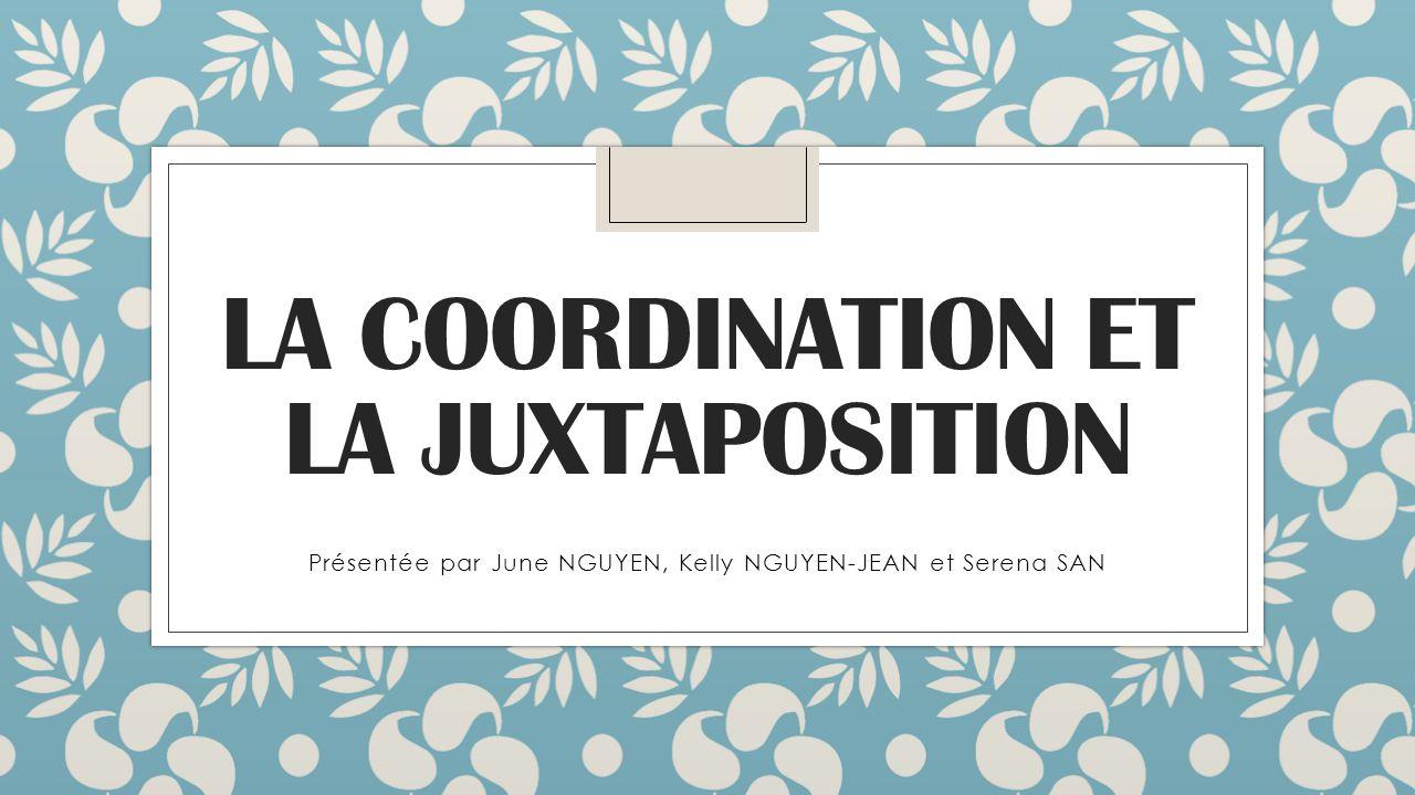 LA COORDINATION ET LA JUXTAPOSITION Présentée par June NGUYEN, Kelly NGUYEN-JEAN et Serena SAN