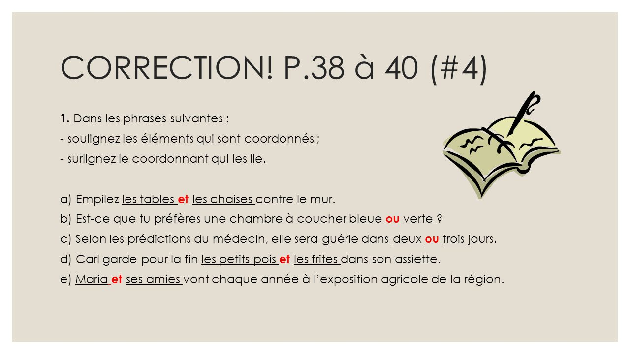CORRECTION! P.38 à 40 (#4) 1. Dans les phrases suivantes : - soulignez les éléments qui sont coordonnés ; - surlignez le coordonnant qui les lie. a) E