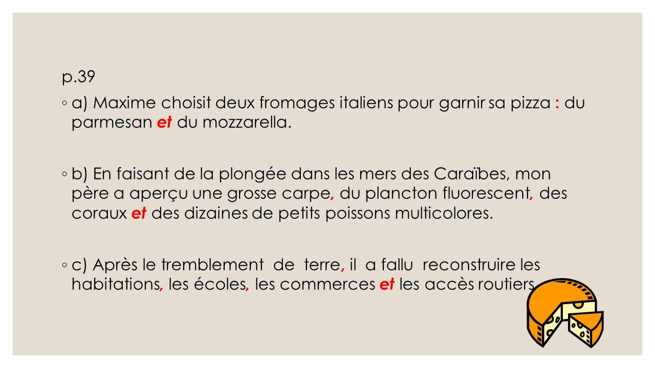 p.39 ◦ a) Maxime choisit deux fromages italiens pour garnir sa pizza : du parmesan et du mozzarella. ◦ b) En faisant de la plongée dans les mers des C