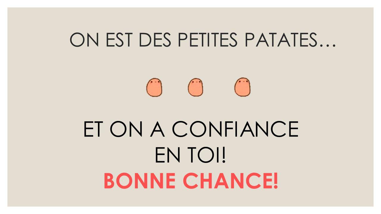 ON EST DES PETITES PATATES… ET ON A CONFIANCE EN TOI! BONNE CHANCE!