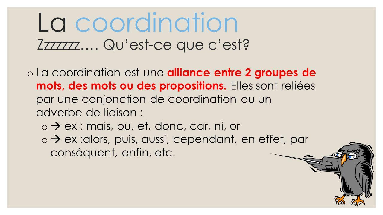 La coordination Zzzzzzz…. Qu'est-ce que c'est? o La coordination est une alliance entre 2 groupes de mots, des mots ou des propositions. Elles sont re