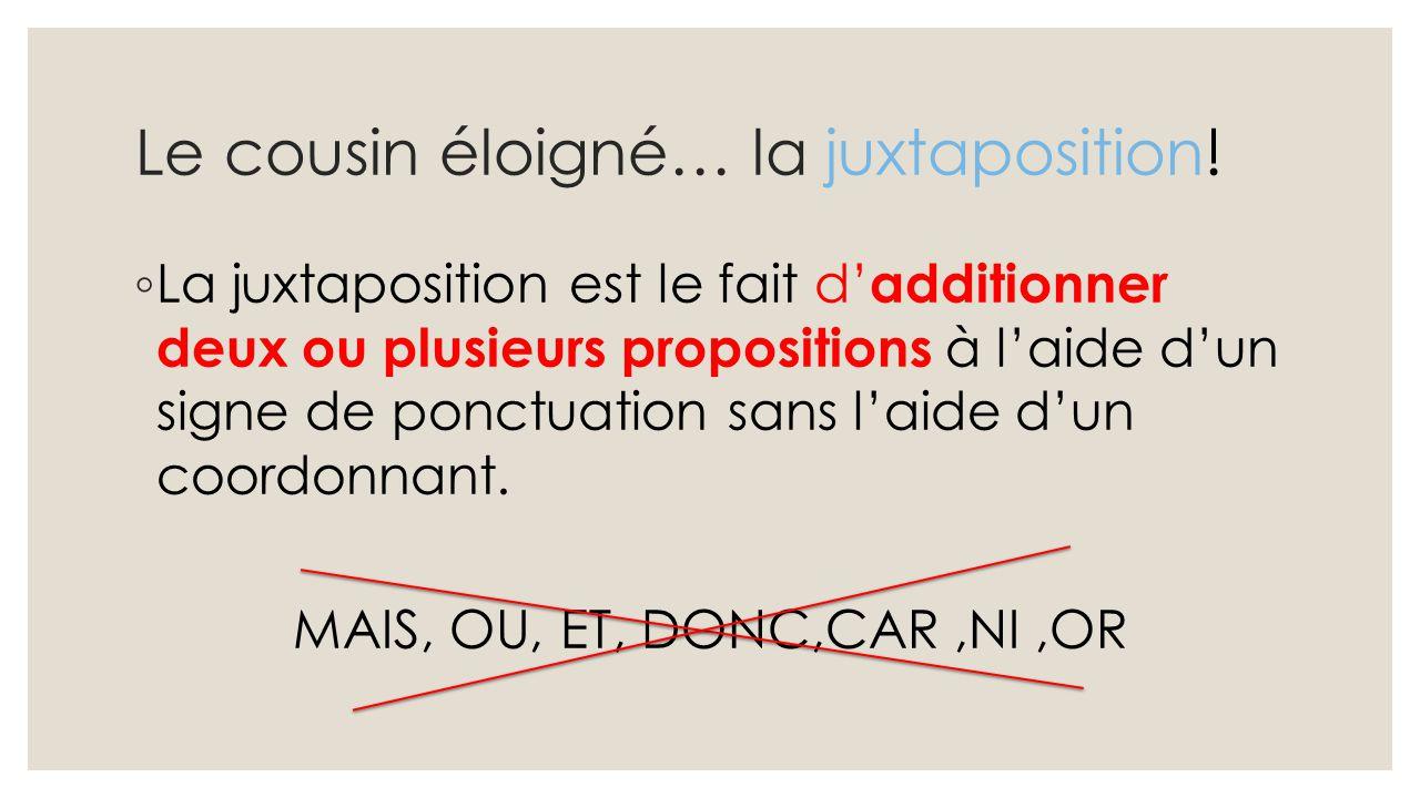 Le cousin éloigné… la juxtaposition! ◦ La juxtaposition est le fait d' additionner deux ou plusieurs propositions à l'aide d'un signe de ponctuation s