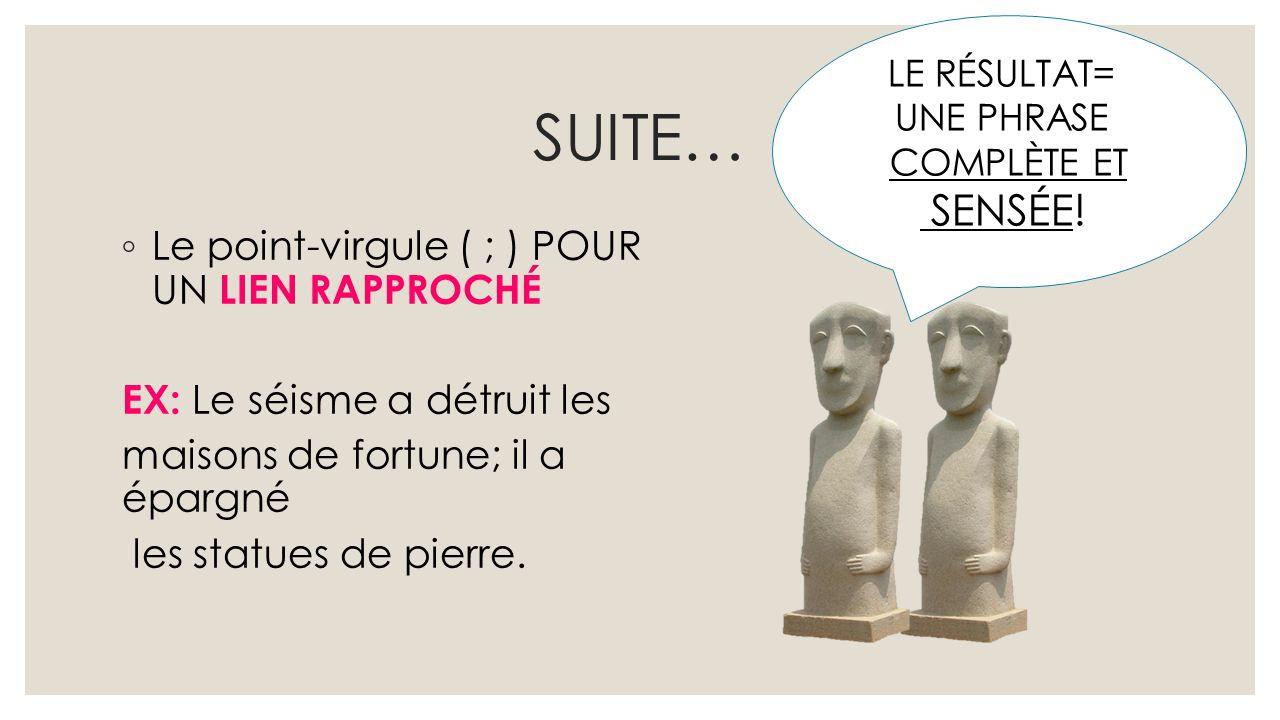 SUITE… ◦ Le point-virgule ( ; ) POUR UN LIEN RAPPROCHÉ EX: Le séisme a détruit les maisons de fortune; il a épargné les statues de pierre. LE RÉSULTAT