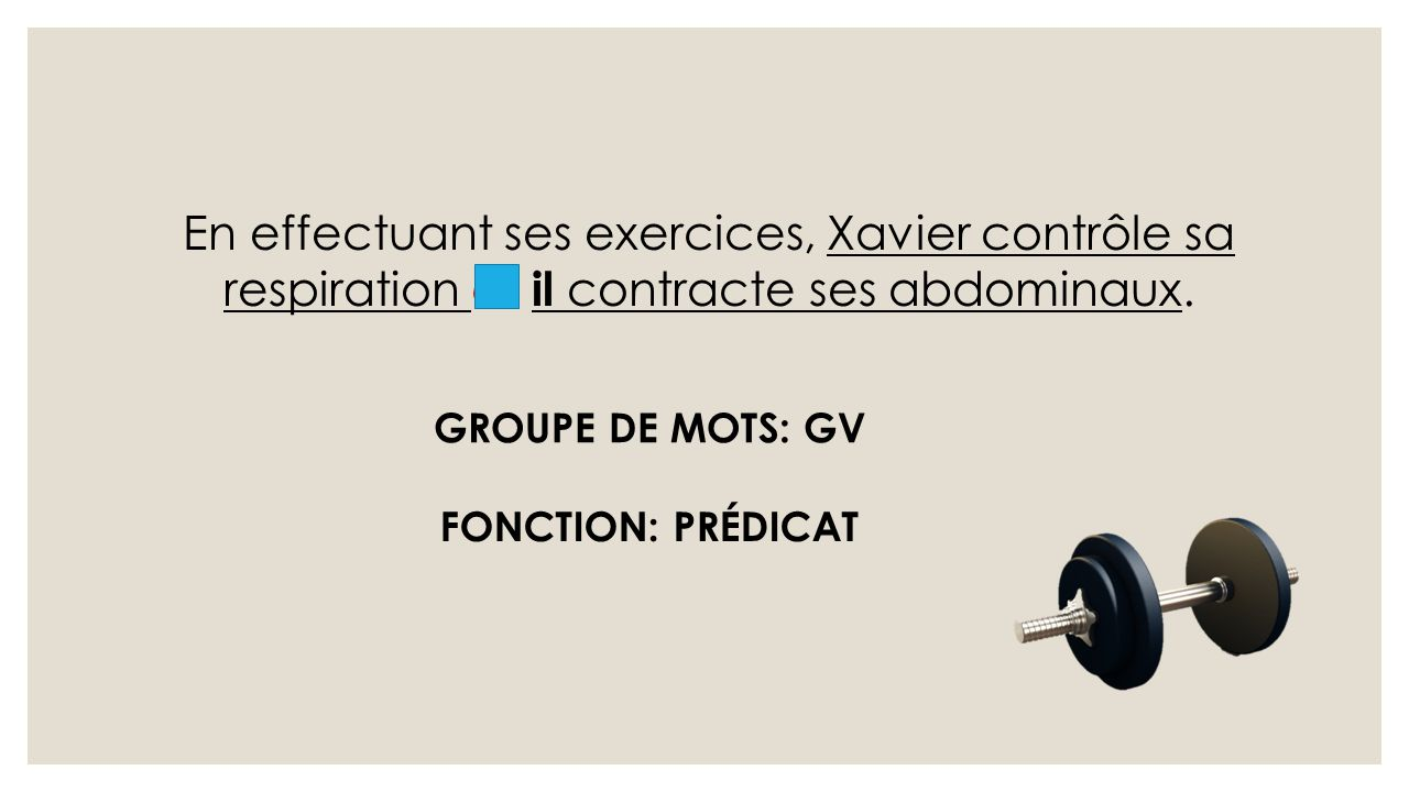 En effectuant ses exercices, Xavier contrôle sa respiration et il contracte ses abdominaux. GROUPE DE MOTS: GV FONCTION: PRÉDICAT