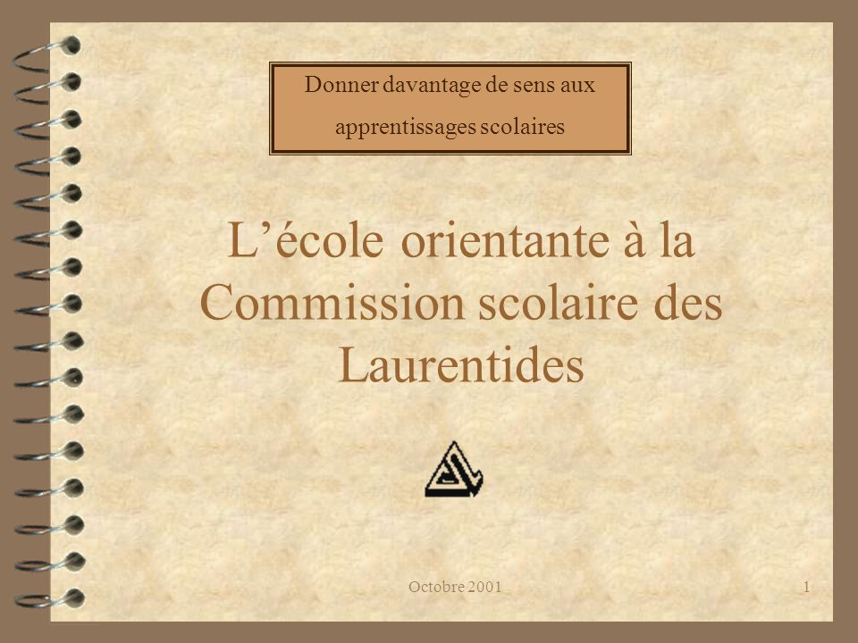 Octobre 20011 L'école orientante à la Commission scolaire des Laurentides Donner davantage de sens aux apprentissages scolaires