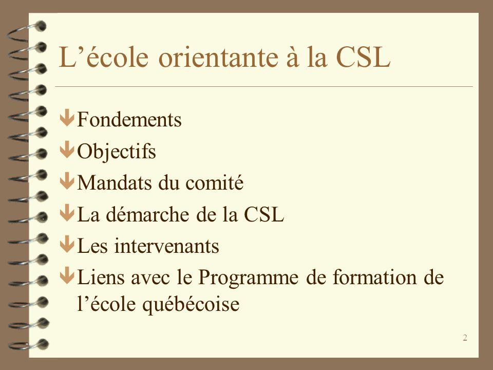 2 L'école orientante à la CSL ê Fondements ê Objectifs ê Mandats du comité ê La démarche de la CSL ê Les intervenants ê Liens avec le Programme de for