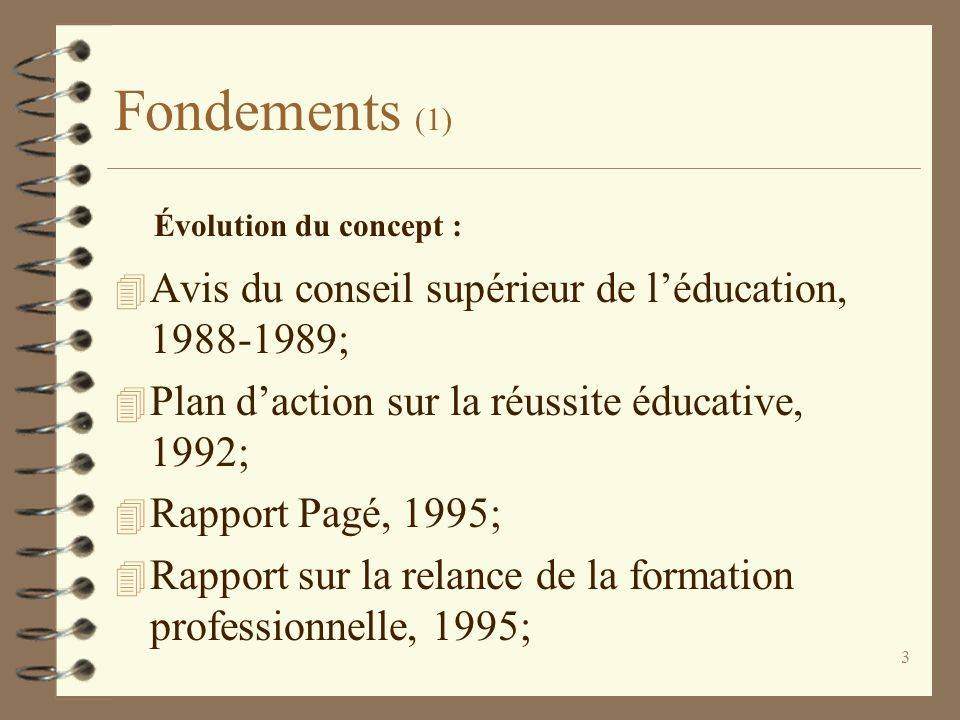 3 Fondements (1) 4 Avis du conseil supérieur de l'éducation, 1988-1989; 4 Plan d'action sur la réussite éducative, 1992; 4 Rapport Pagé, 1995; 4 Rappo