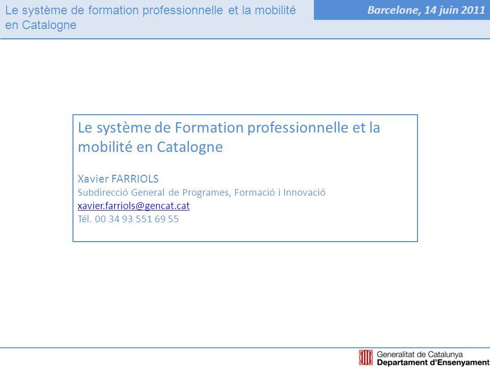 Le système de formation professionnelle et la mobilité en Catalogne Barcelone, 14 juin 2011 Le système de Formation professionnelle et la mobilité en Catalogne Xavier FARRIOLS Subdirecció General de Programes, Formació i Innovació xavier.farriols@gencat.cat Tél.