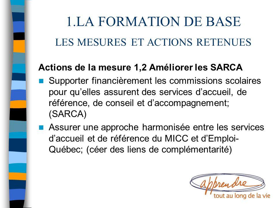 1.LA FORMATION DE BASE LES MESURES ET ACTIONS RETENUES Actions de la mesure 1,2 Améliorer les SARCA Supporter financièrement les commissions scolaires