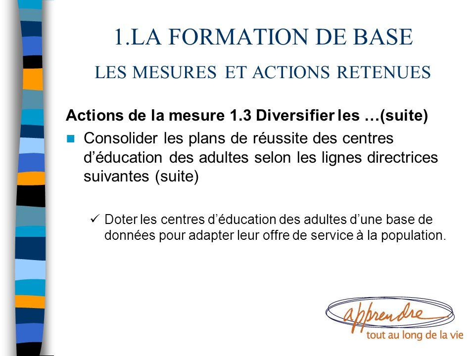 1.LA FORMATION DE BASE LES MESURES ET ACTIONS RETENUES Actions de la mesure 1.3 Diversifier les …(suite) Consolider les plans de réussite des centres