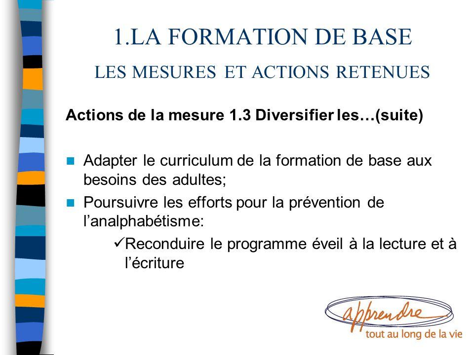 1.LA FORMATION DE BASE LES MESURES ET ACTIONS RETENUES Actions de la mesure 1.3 Diversifier les…(suite) Adapter le curriculum de la formation de base