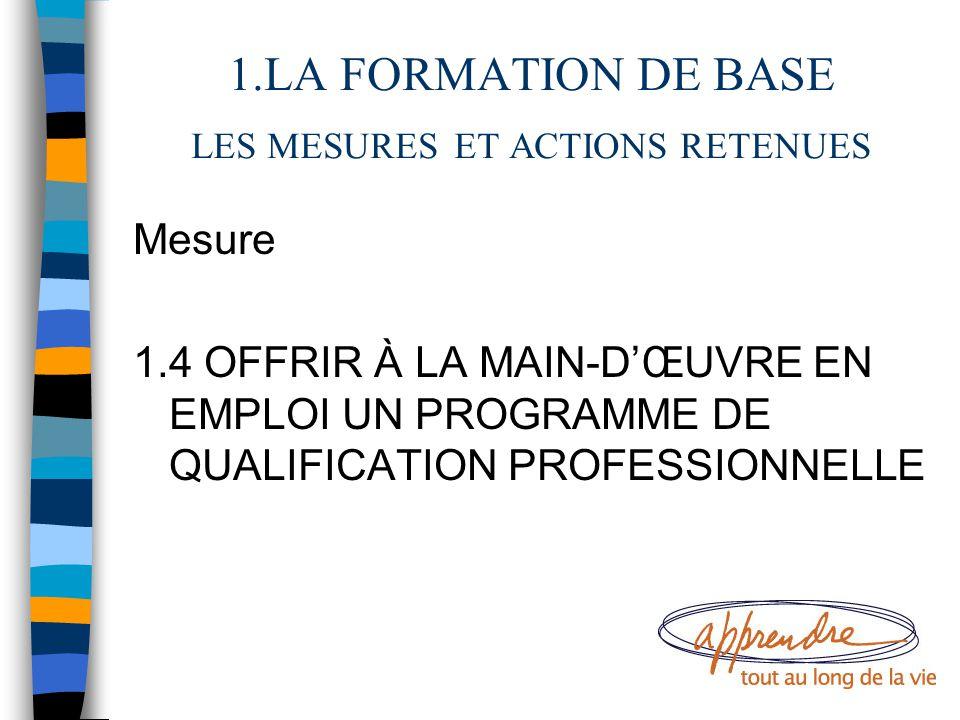 1.LA FORMATION DE BASE LES MESURES ET ACTIONS RETENUES Mesure 1.4 OFFRIR À LA MAIN-D'ŒUVRE EN EMPLOI UN PROGRAMME DE QUALIFICATION PROFESSIONNELLE