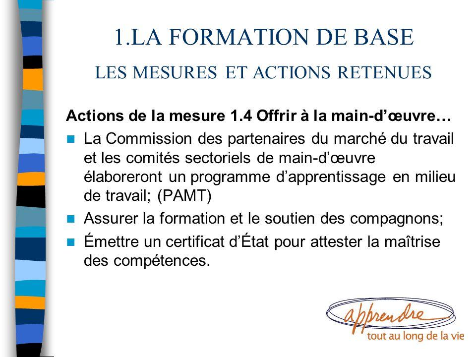1.LA FORMATION DE BASE LES MESURES ET ACTIONS RETENUES Actions de la mesure 1.4 Offrir à la main-d'œuvre… La Commission des partenaires du marché du t
