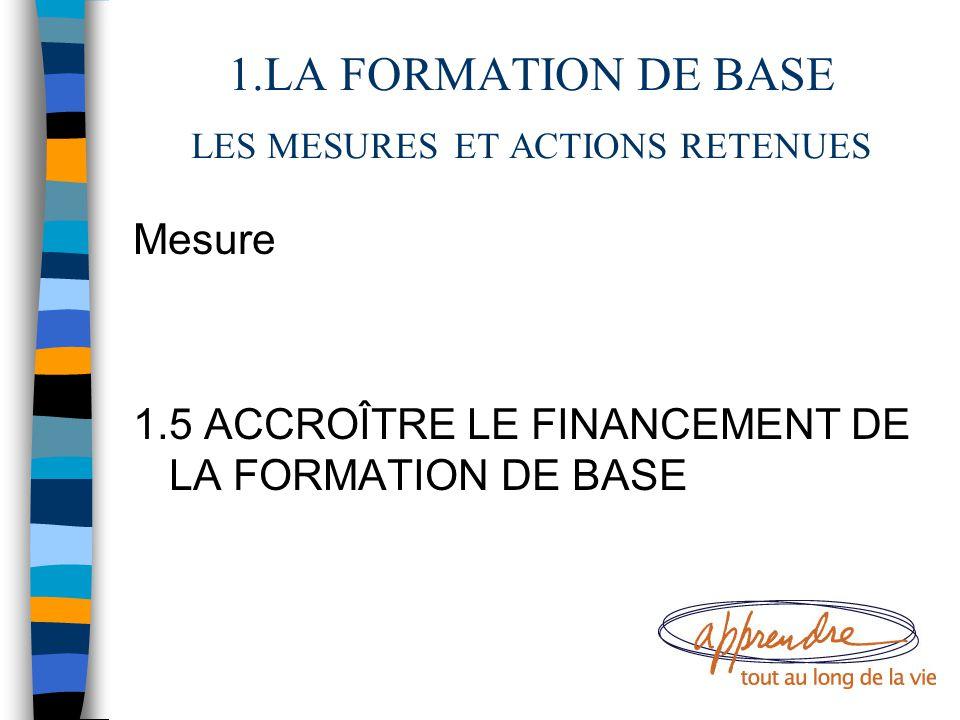 1.LA FORMATION DE BASE LES MESURES ET ACTIONS RETENUES Mesure 1.5 ACCROÎTRE LE FINANCEMENT DE LA FORMATION DE BASE