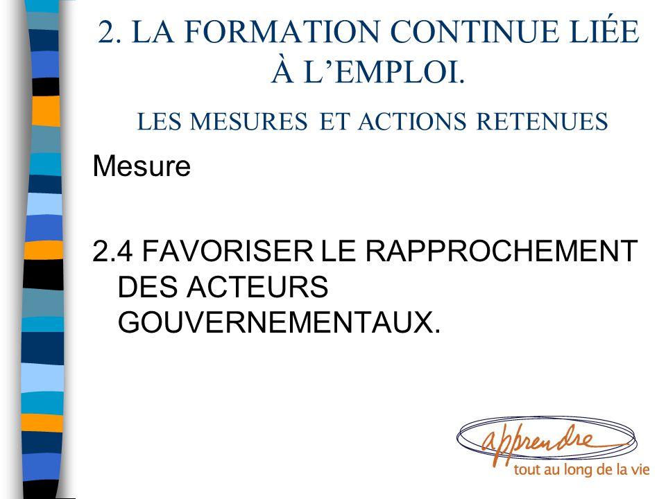 2. LA FORMATION CONTINUE LIÉE À L'EMPLOI. LES MESURES ET ACTIONS RETENUES Mesure 2.4 FAVORISER LE RAPPROCHEMENT DES ACTEURS GOUVERNEMENTAUX.