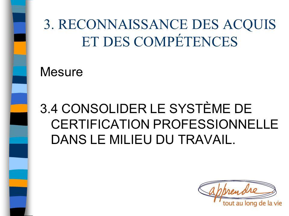3. RECONNAISSANCE DES ACQUIS ET DES COMPÉTENCES Mesure 3.4 CONSOLIDER LE SYSTÈME DE CERTIFICATION PROFESSIONNELLE DANS LE MILIEU DU TRAVAIL.