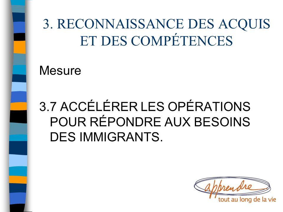 3. RECONNAISSANCE DES ACQUIS ET DES COMPÉTENCES Mesure 3.7 ACCÉLÉRER LES OPÉRATIONS POUR RÉPONDRE AUX BESOINS DES IMMIGRANTS.