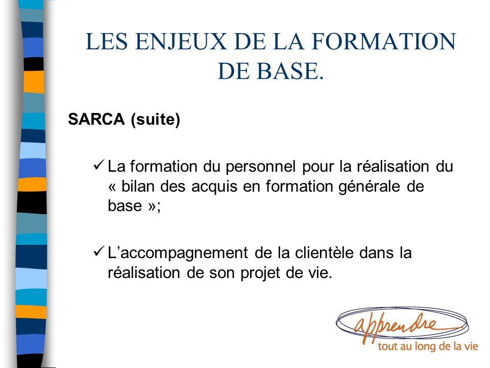LES ENJEUX DE LA FORMATION DE BASE. SARCA (suite) La formation du personnel pour la réalisation du « bilan des acquis en formation générale de base »;
