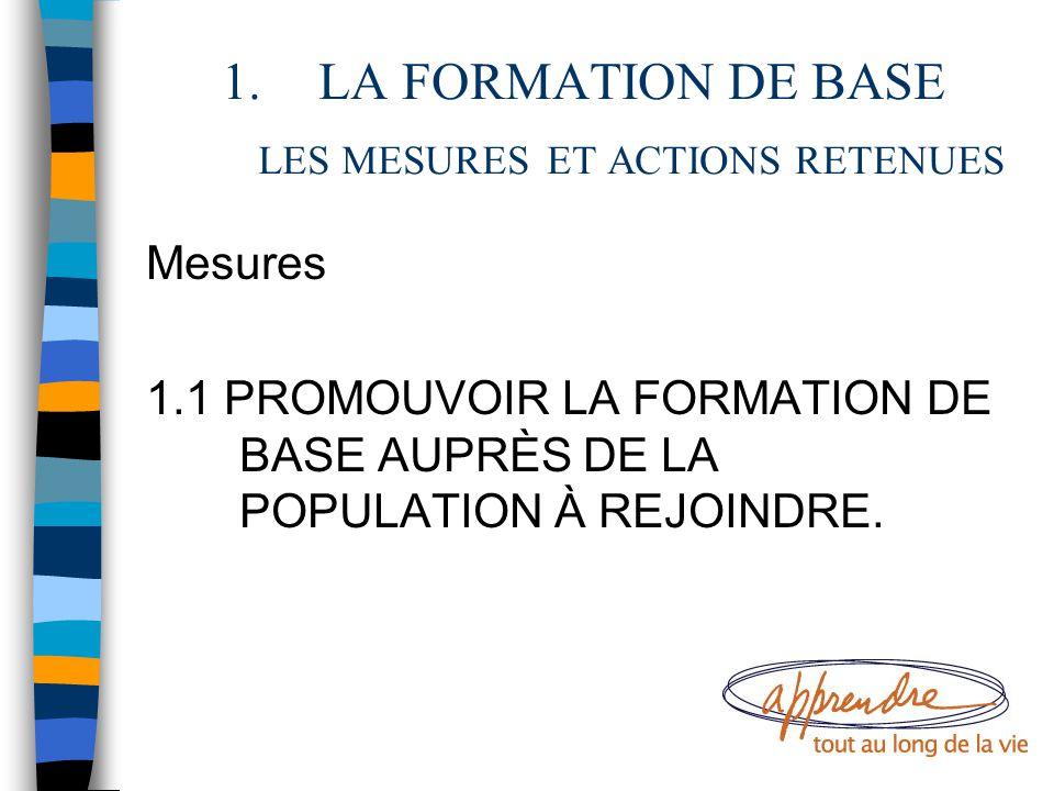 1.LA FORMATION DE BASE LES MESURES ET ACTIONS RETENUES Mesures 1.1 PROMOUVOIR LA FORMATION DE BASE AUPRÈS DE LA POPULATION À REJOINDRE.