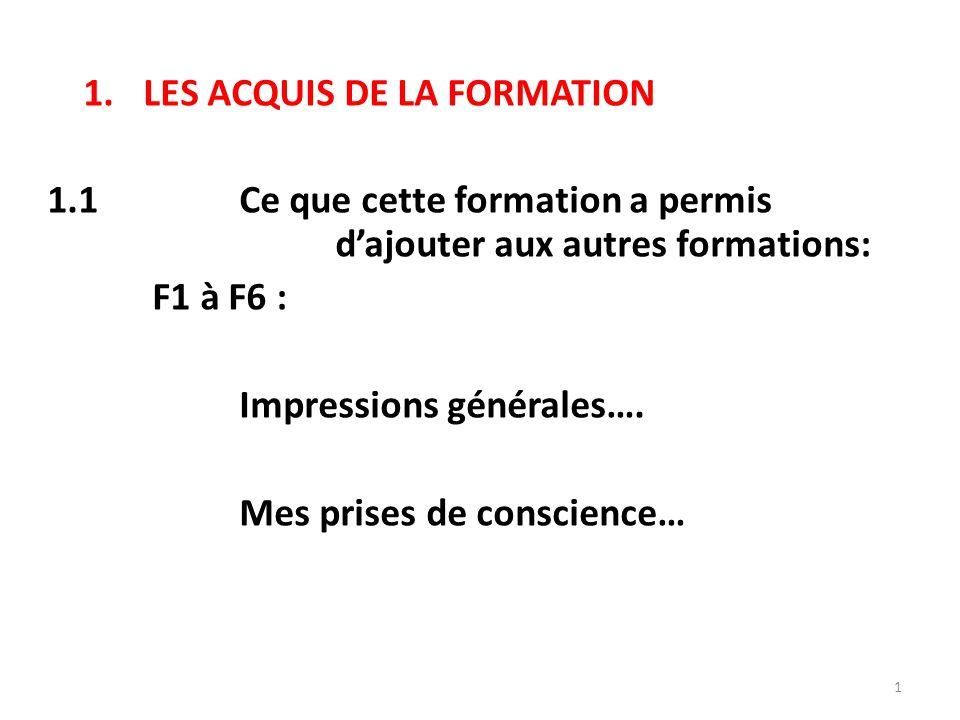 1.LES ACQUIS DE LA FORMATION 1.1Ce que cette formation a permis d'ajouter aux autres formations: F1 à F6 : Impressions générales….