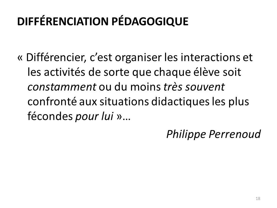 18 DIFFÉRENCIATION PÉDAGOGIQUE « Différencier, c'est organiser les interactions et les activités de sorte que chaque élève soit constamment ou du moins très souvent confronté aux situations didactiques les plus fécondes pour lui »… Philippe Perrenoud