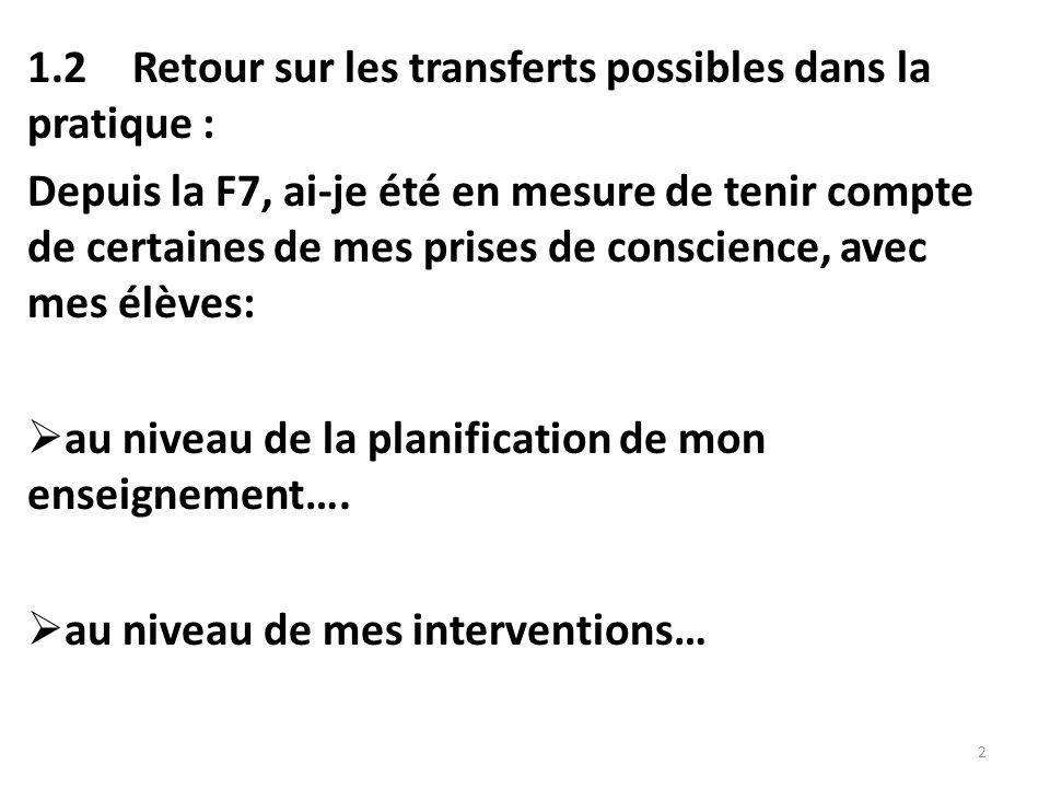 1.2Retour sur les transferts possibles dans la pratique : Depuis la F7, ai-je été en mesure de tenir compte de certaines de mes prises de conscience, avec mes élèves:  au niveau de la planification de mon enseignement….