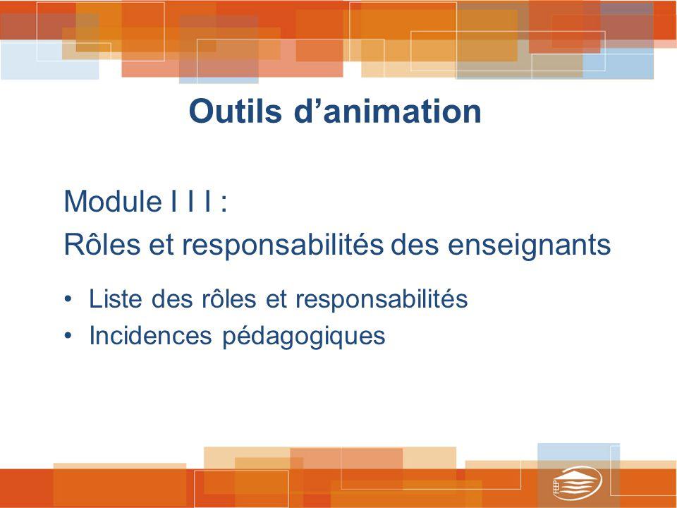 Outils d'animation Module I I I : Rôles et responsabilités des enseignants Liste des rôles et responsabilités Incidences pédagogiques
