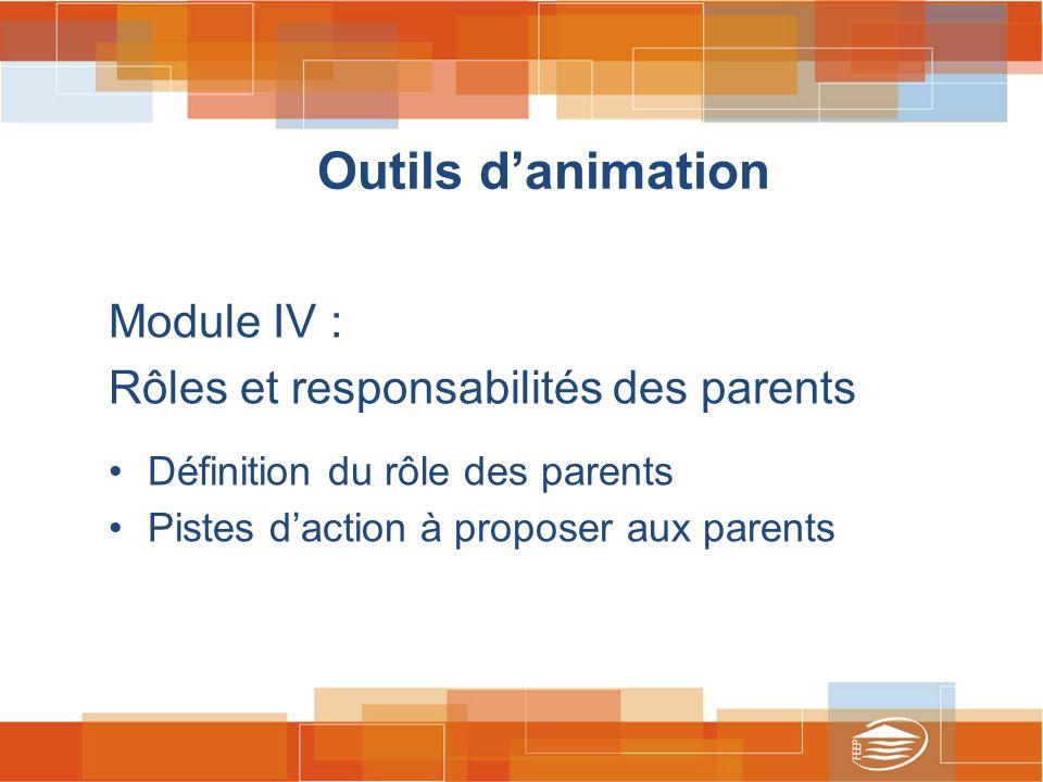 Outils d'animation Module IV : Rôles et responsabilités des parents Définition du rôle des parents Pistes d'action à proposer aux parents