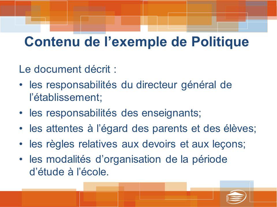 Contenu de l'exemple de Politique Le document décrit : les responsabilités du directeur général de l'établissement; les responsabilités des enseignants; les attentes à l'égard des parents et des élèves; les règles relatives aux devoirs et aux leçons; les modalités d'organisation de la période d'étude à l'école.