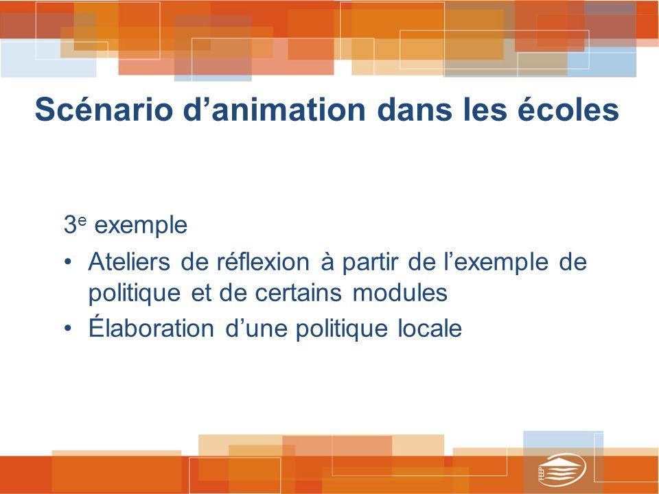 Scénario d'animation dans les écoles 3 e exemple Ateliers de réflexion à partir de l'exemple de politique et de certains modules Élaboration d'une politique locale