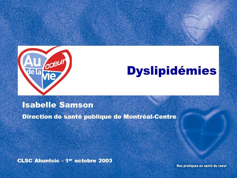 Dyslipidémies Dyslipidémies CLSC Ahuntsic - 1 er octobre 2003 Isabelle Samson Direction de santé publique de Montréal-Centre