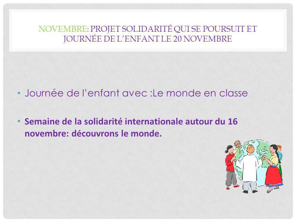 NOVEMBRE: PROJET SOLIDARITÉ QUI SE POURSUIT ET JOURNÉE DE L'ENFANT LE 20 NOVEMBRE Journée de l'enfant avec :Le monde en classe Semaine de la solidarité internationale autour du 16 novembre: découvrons le monde.