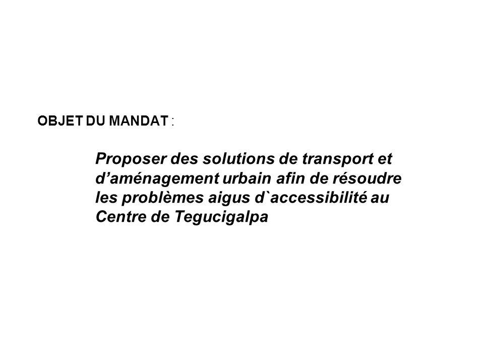 OBJET DU MANDAT : Proposer des solutions de transport et d'aménagement urbain afin de résoudre les problèmes aigus d`accessibilité au Centre de Tegucigalpa
