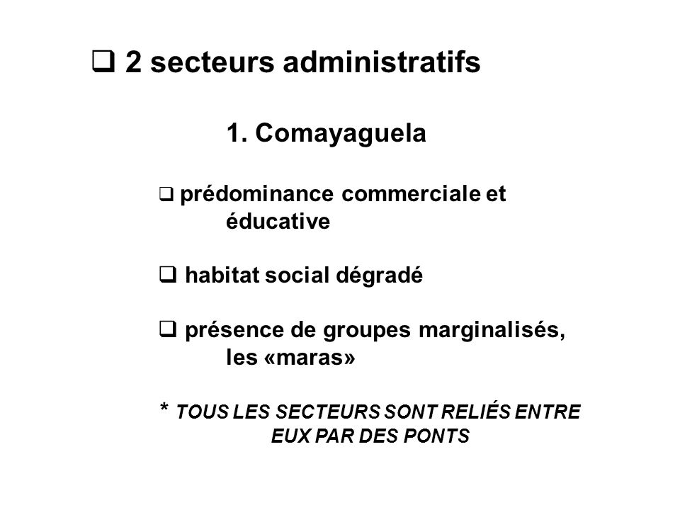  2 secteurs administratifs 1. Comayaguela  prédominance commerciale et éducative  habitat social dégradé  présence de groupes marginalisés, les «m