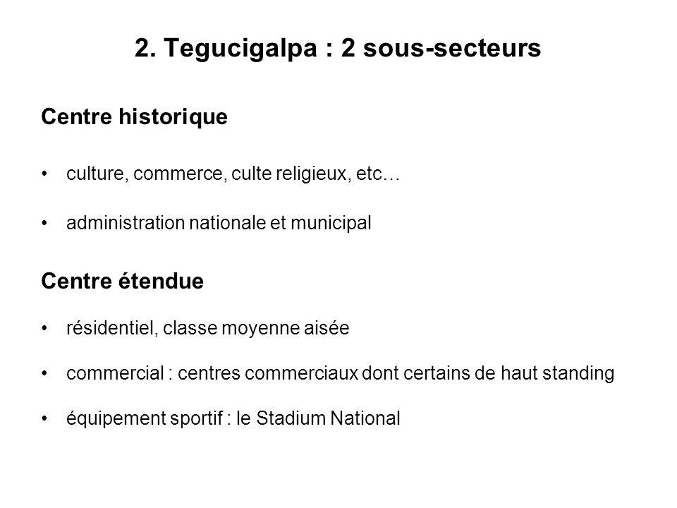 2. Tegucigalpa : 2 sous-secteurs Centre historique culture, commerce, culte religieux, etc… administration nationale et municipal Centre étendue résid