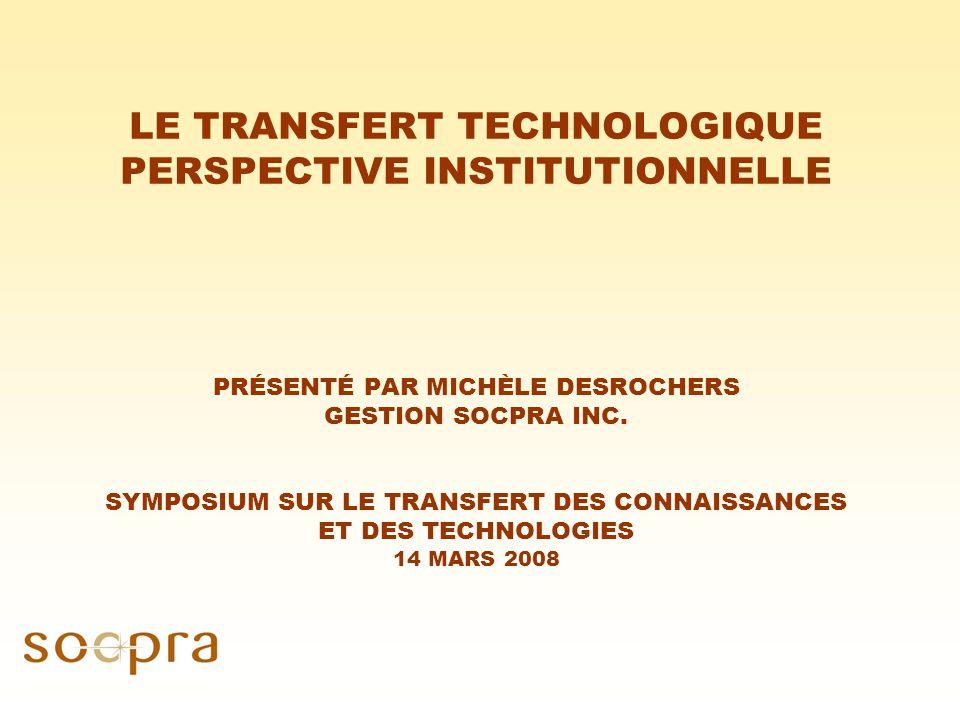 LE TRANSFERT TECHNOLOGIQUE PERSPECTIVE INSTITUTIONNELLE PRÉSENTÉ PAR MICHÈLE DESROCHERS GESTION SOCPRA INC.
