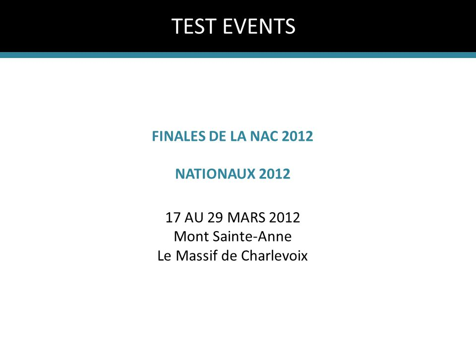FINALES DE LA NAC 2012 NATIONAUX 2012 17 AU 29 MARS 2012 Mont Sainte-Anne Le Massif de Charlevoix TEST EVENTS