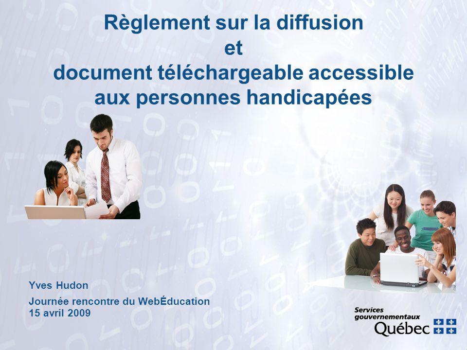 Yves Hudon Journée rencontre du WebÉducation 15 avril 2009 Règlement sur la diffusion et document téléchargeable accessible aux personnes handicapées