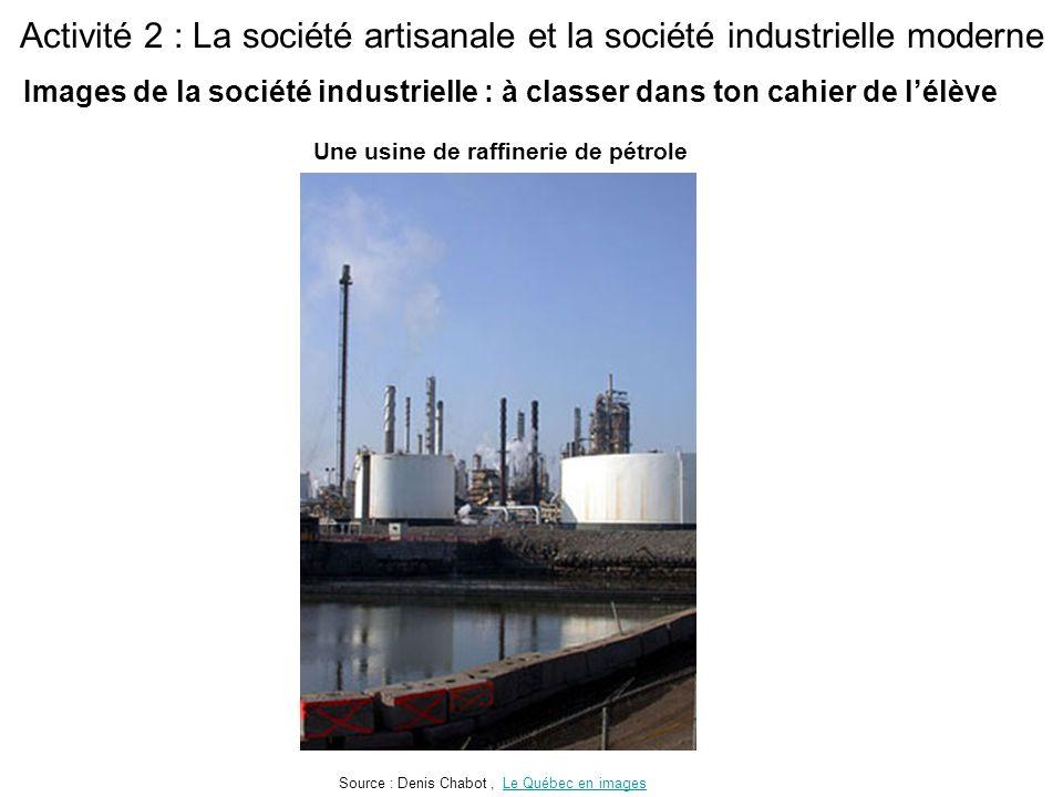 Activité 2 : La société artisanale et la société industrielle moderne Une usine de raffinerie de pétrole Source : Denis Chabot, Le Québec en imagesLe