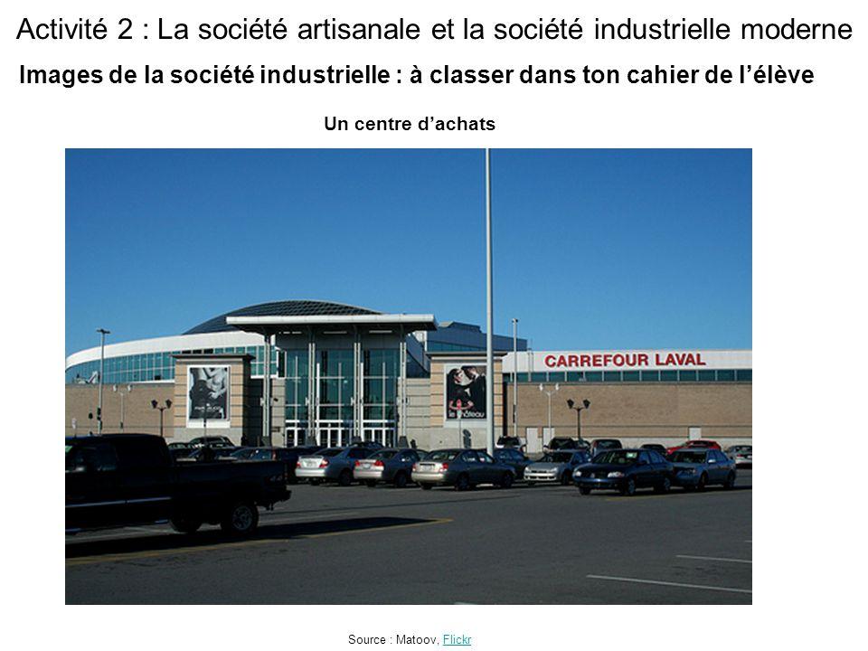 Activité 2 : La société artisanale et la société industrielle moderne Un centre d'achats Source : Matoov, FlickrFlickr Images de la société industrielle : à classer dans ton cahier de l'élève