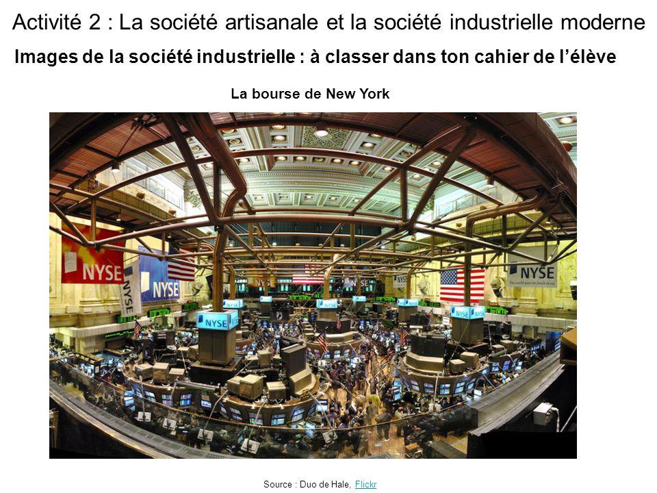 Activité 2 : La société artisanale et la société industrielle moderne La bourse de New York Source : Duo de Hale, FlickrFlickr Images de la société industrielle : à classer dans ton cahier de l'élève