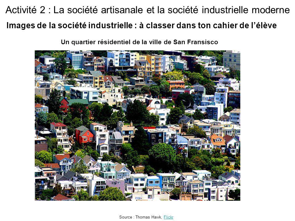 Activité 2 : La société artisanale et la société industrielle moderne Un quartier résidentiel de la ville de San Fransisco Source : Thomas Hawk, FlickrFlickr Images de la société industrielle : à classer dans ton cahier de l'élève