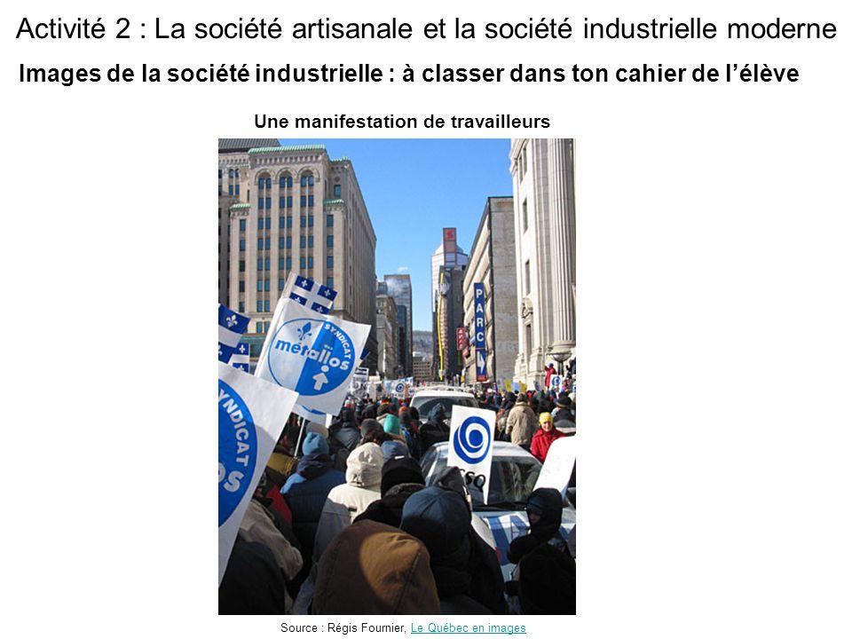 Activité 2 : La société artisanale et la société industrielle moderne Une manifestation de travailleurs Source : Régis Fournier, Le Québec en imagesLe Québec en images Images de la société industrielle : à classer dans ton cahier de l'élève