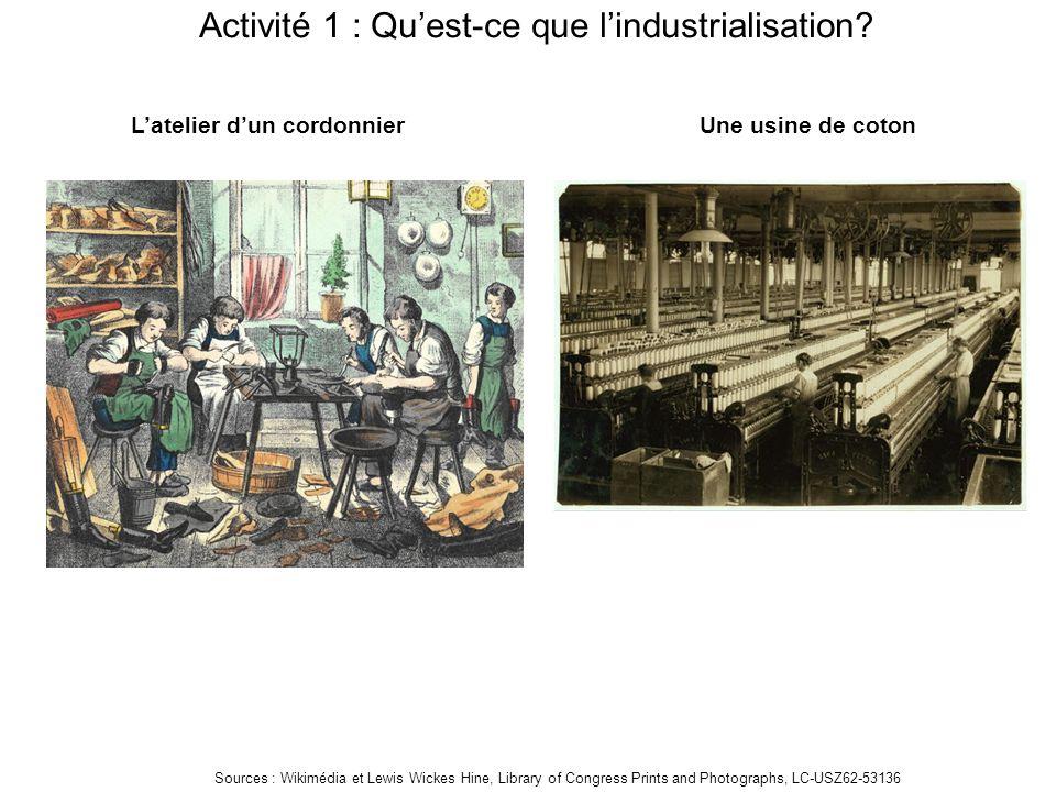 Activité 1 : Qu'est-ce que l'industrialisation? L'atelier d'un cordonnierUne usine de coton Sources : Wikimédia et Lewis Wickes Hine, Library of Congr