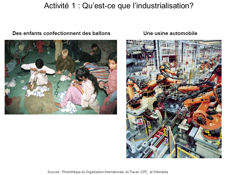 Activité 1 : Qu'est-ce que l'industrialisation? Des enfants confectionnent des ballonsUne usine automobile Sources : Photothèque du Organisation Inter