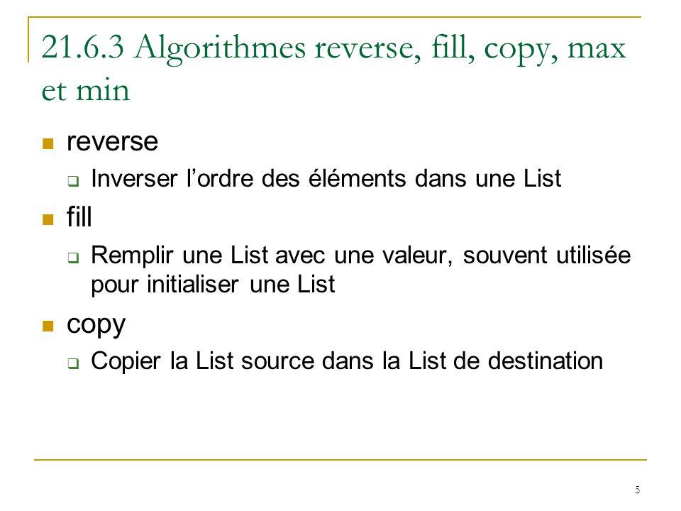 5 21.6.3 Algorithmes reverse, fill, copy, max et min reverse  Inverser l'ordre des éléments dans une List fill  Remplir une List avec une valeur, souvent utilisée pour initialiser une List copy  Copier la List source dans la List de destination