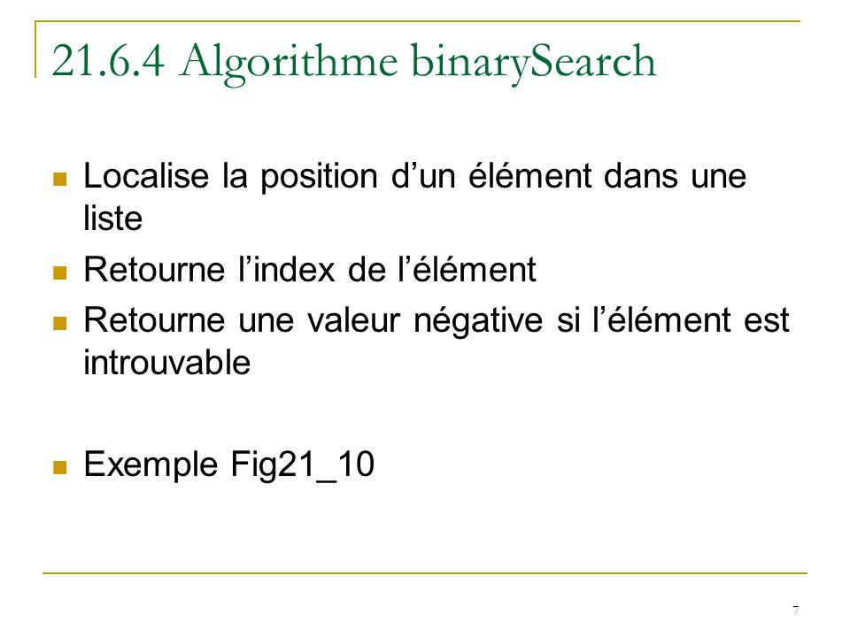 7 21.6.4 Algorithme binarySearch Localise la position d'un élément dans une liste Retourne l'index de l'élément Retourne une valeur négative si l'élément est introuvable Exemple Fig21_10