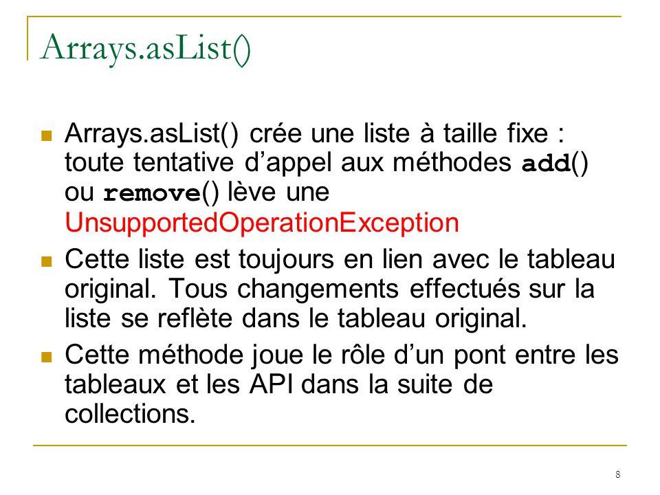 8 Arrays.asList() Arrays.asList() crée une liste à taille fixe : toute tentative d'appel aux méthodes add () ou remove () lève une UnsupportedOperationException Cette liste est toujours en lien avec le tableau original.
