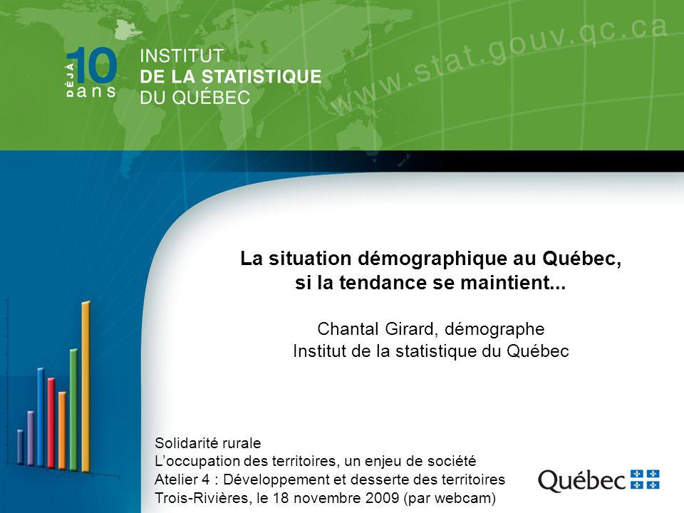 La situation démographique au Québec, si la tendance se maintient... Chantal Girard, démographe Institut de la statistique du Québec Solidarité rurale