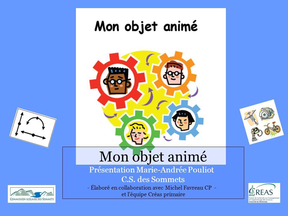 Mon objet animé Présentation Marie-Andrée Pouliot C.S. des Sommets - Élaboré en collaboration avec Michel Favreau CP - et l'équipe Créas primaire